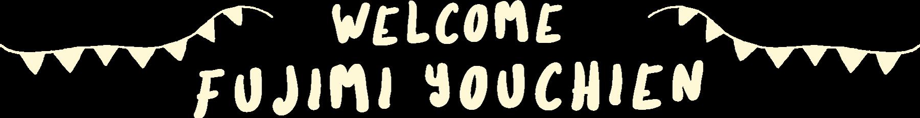 WELCOME FUJIMI YOUCHIEN